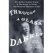 Through a Glass, Darkly: Sir Arthur Conan Doyle and the Quest to Solve the Greatest Mystery of All, Hardcover/Stefan Bechtel
