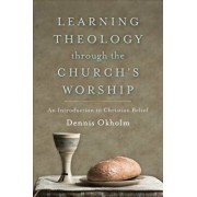 Learning Theology Through the Church's Worship: An Introduction to Christian Belief, Paperback/Dennis Okholm