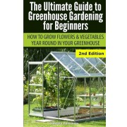 Ultimate Guide to Greenhouse Gardening for Beginners: How to Grow Flowers and Vegetables Year-Round in Your Greenhouse, Paperback