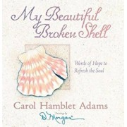 My Beautiful Broken Shell: Words of Hope to Refresh the Soul, Hardcover/Carol Hamblet Adams