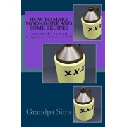 How to Make Moonshine and Some Recipes: Learn the Art That Will Bring You a Lifetime of Joy!, Paperback/Grandpa Sims