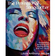 The Professional Songwriter: Songwriting, Recording and Making Money with Your Music, Paperback/Louis Anthony Delise
