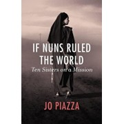 If Nuns Ruled the World: Ten Sisters on a Mission, Paperback/Jo Piazza