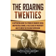 The Roaring Twenties: A Captivating Guide to a Period of Dramatic Social and Political Change, a False Sense of Prosperity, and Its Impact o, Hardcover/Captivating History