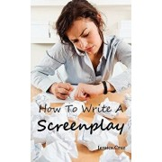 How to Write a Screenplay: Screenwriting Basics and Tips for Beginners. the Right Format and Structure, Software to Use, Mistakes to Avoid and Mu, Paperback/Jessica Cruz