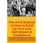 The Art & Science of How to Build Up Your Low Self Esteem & Confidence: An essential book about proven techniques & activities for building positive s, Paperback/Samantha Claire