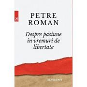 Despre pasiune in vreme de libertate/Petre Roman