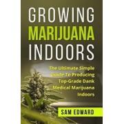 Marijuana: Growing Marijuana Indoors: The Ultimate Simple Guide to Producing Top-Grade Dank Medical Marijuana Cannabis Indoors, Paperback/Sam Edward