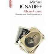 Albumul Rusesc. Povestea Unei Familii Aristocratice - Michael Ignatieff