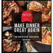 Make Dinner Great Again - An American Cookbook: 40 Recipes That Keep Your Favorite President's Mind, Body, and Soul Strong - A Funny White Elephant Go, Hardcover/Anna Konik