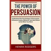 The Power of Persuasion: Understand the Psychology of Persuasion, Influence Human Behavior, and Get Others to Do What You Want, Paperback/Henrik Rodgers
