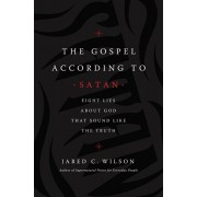 The Gospel According to Satan: Eight Lies about God That Sound Like the Truth, Paperback/Jared C. Wilson