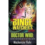 The Binge Watcher's Guide Dr. Who A History of Dr. Who and the First Female Doctor: An Unofficial Guide, Paperback/MacKenzie Flohr