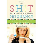 The Sh!t No One Tells You about Pregnancy: A Guide to Surviving Pregnancy, Childbirth, and Beyond, Paperback