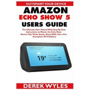 Amazon Echo Show 5 Users Guide: The Ultimate User Manual With Step By Step Instructions to Master the Echo Show Device, Tips, Tricks, Setup & Alexa Sk, Paperback/Derek Wyles