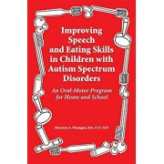 Improving Speech and Eating Skills in Children with Autism Spectrum Disorders: An Oral-Motor Program for Home and School, Paperback/Maureen A. Flanagan