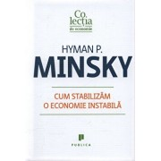 Cum stabilizam o economie instabila/Hyman P. Minsky
