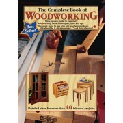 The Complete Book of Woodworking: Step-By-Step Guide to Essential Woodworking Skills, Techniques, Tools and Tips