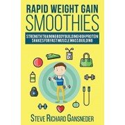 Rapid Weight Gain Smoothies: Strength Training Bodybuilding High Protein Shakes for Fast Muscle Mass Building, Paperback/Steve R. Gansneder