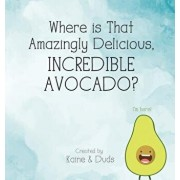 Where Is That Amazingly Delicious, Incredible Avocado?, Hardcover/Kaine