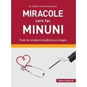 Miracole care fac minuni. Cum ne vindeca medicina si magia/Dr. Eckart Von Hirschhause
