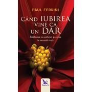 Cand iubirea vine ca un dar/Paul Ferrini