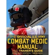 The Official US Army Combat Medic Manual & Trainer's Guide - Full Size Edition: Complete & Unabridged - 500+ Pages - Giant 8.5' X 11' Size - Mos 68w C, Paperback/U S Army