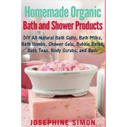 Homemade Organic Bath and Shower Products: DIY All-Natural Bath Salts, Bath Milks, Bath Bombs, Shower Gels, Bubble Baths, Bath Teas, Body Scrubs, Body, Paperback/Josephine Simon