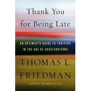 Thank You for Being Late: An Optimist's Guide to Thriving in the Age of Accelerations, Hardcover/Thomas L. Friedman