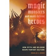 Magic, Monsters, and Make-Believe Heroes: How Myth and Religion Shape Fantasy Culture, Paperback/Douglas E. Cowan