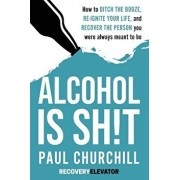 Alcohol is SH!T: How to Ditch the Booze, Re-ignite Your Life, and Recover the Person you Were Always Meant to be., Paperback/Paul Churchill