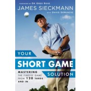 Your Short Game Solution: Mastering the Finesse Game from 120 Yards and in, Hardcover