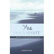 Yes Holy Spirit: How to Live a Spirit-Empowered Life Everyday