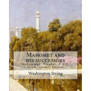 Mahomet and His Successors. by: Washington Irving: Muhammad, Prophet, D. 632, Islam, Islamic Empire -- History
