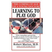 Learning to Play God: The Coming of Age of a Young Doctor/Robert Marion