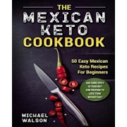 The Mexican Keto Cookbook: 50 Easy Mexican Keto Recipes For Beginners. Add Some Spicy To Your Diet And Prepare To Lose Your Weight Fast, Paperback/Michael Walson