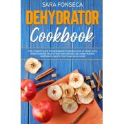 Dehydrator Cookbook: The Ultimate Guide for Beginners to Drying Food at Home, With More than 100 Healthy and Easy Recipes, Including Making, Paperback/Sara Fonseca