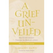A Grief Unveiled: One Father's Journey Through the Death of a Child: Fifteen Years Later, Paperback/Gregory Floyd