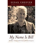 My Name Is Bill: Bill Wilson: His Life and the Creation of Alcoholics Anonymous, Paperback/Susan Cheever