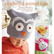 Crocheted Animal Hats: 35 Super Simple Hats to Make for Babies, Kids, and the Young at Heart, Paperback