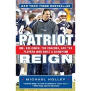Patriot Reign: Bill Belichick, the Coaches, and the Players Who Built a Champion, Paperback/Michael Holley