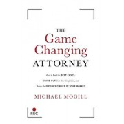 The Game Changing Attorney: How to Land the Best Cases, Stand Out from Your Competition, and Become the Obvious Choice in Your Market, Hardcover/Michael Mogill