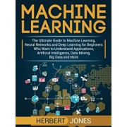 Machine Learning: The Ultimate Guide to Machine Learning, Neural Networks and Deep Learning for Beginners Who Want to Understand Applica, Hardcover/Herbert Jones