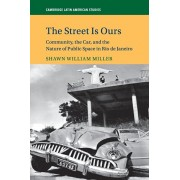 The Street Is Ours: Community, the Car, and the Nature of Public Space in Rio de Janeiro, Paperback/Shawn William Miller