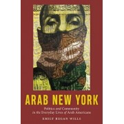 Arab New York: Politics and Community in the Everyday Lives of Arab Americans, Paperback/Emily Regan Wills