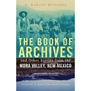 The Book of Archives and Other Stories from the Mora Valley, New Mexico, Paperback/A. Gabriel Melendez