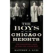 The Boys in Chicago Heights: The Forgotten Crew of the Chicago Outfit, Hardcover/Matthew J. Luzi
