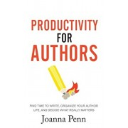 Productivity For Authors: Find Time to Write, Organize your Author Life, and Decide what Really Matters, Paperback/Joanna Penn