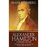 Alexander Hamilton: Founding Father-: The Real Story of his life, his loves, and his death, Paperback/Mark Steinberg
