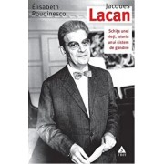 Jacques Lacan. Schita unei vieti, istoria unui sistem de gandire/Elisabeth Roudinesco